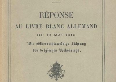 Reponse au livre blanc allemand, du 10 mai 1915: die volkerrechtswidrige fuhrung des belgischen volkskriegs.
